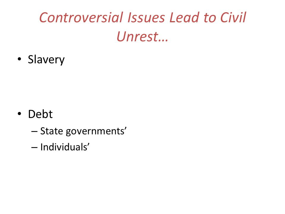 Controversial Issues Lead to Civil Unrest… Slavery Debt – State governments – Individuals