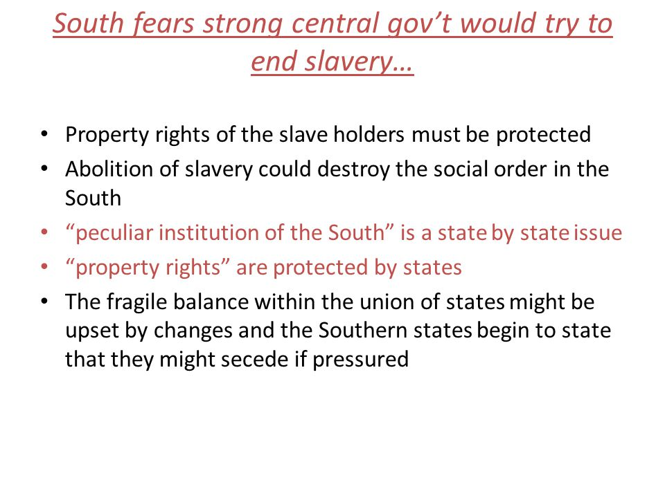 South fears strong central govt would try to end slavery… Property rights of the slave holders must be protected Abolition of slavery could destroy the social order in the South peculiar institution of the South is a state by state issue property rights are protected by states The fragile balance within the union of states might be upset by changes and the Southern states begin to state that they might secede if pressured
