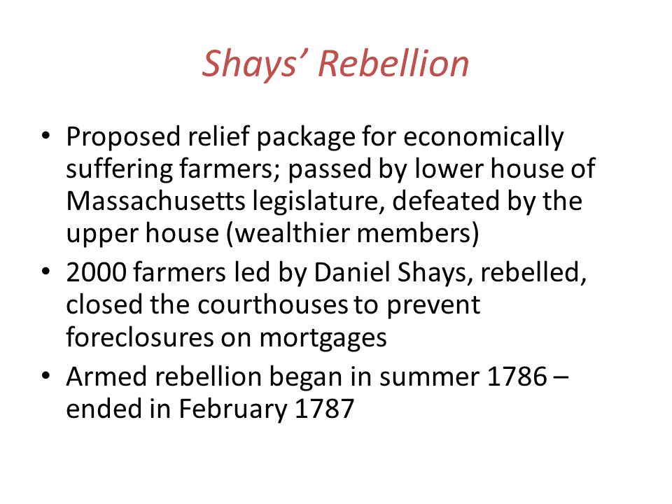 Shays Rebellion Proposed relief package for economically suffering farmers; passed by lower house of Massachusetts legislature, defeated by the upper house (wealthier members) 2000 farmers led by Daniel Shays, rebelled, closed the courthouses to prevent foreclosures on mortgages Armed rebellion began in summer 1786 – ended in February 1787