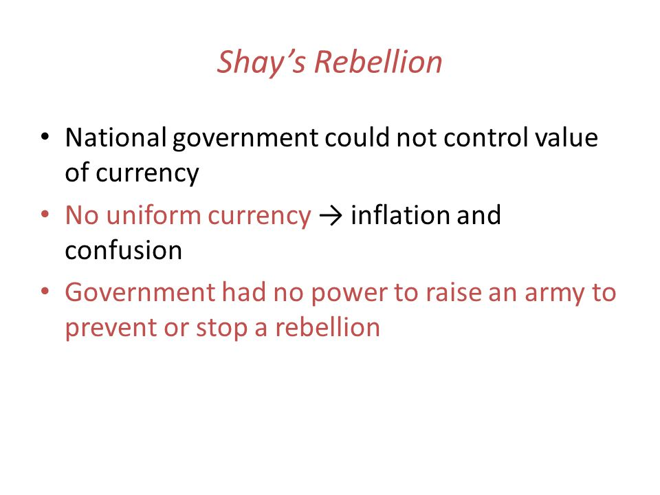 Shays Rebellion National government could not control value of currency No uniform currency inflation and confusion Government had no power to raise an army to prevent or stop a rebellion