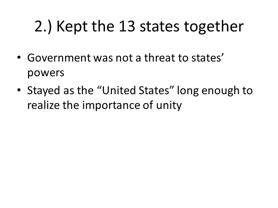 2.) Kept the 13 states together Government was not a threat to states powers Stayed as the United States long enough to realize the importance of unity