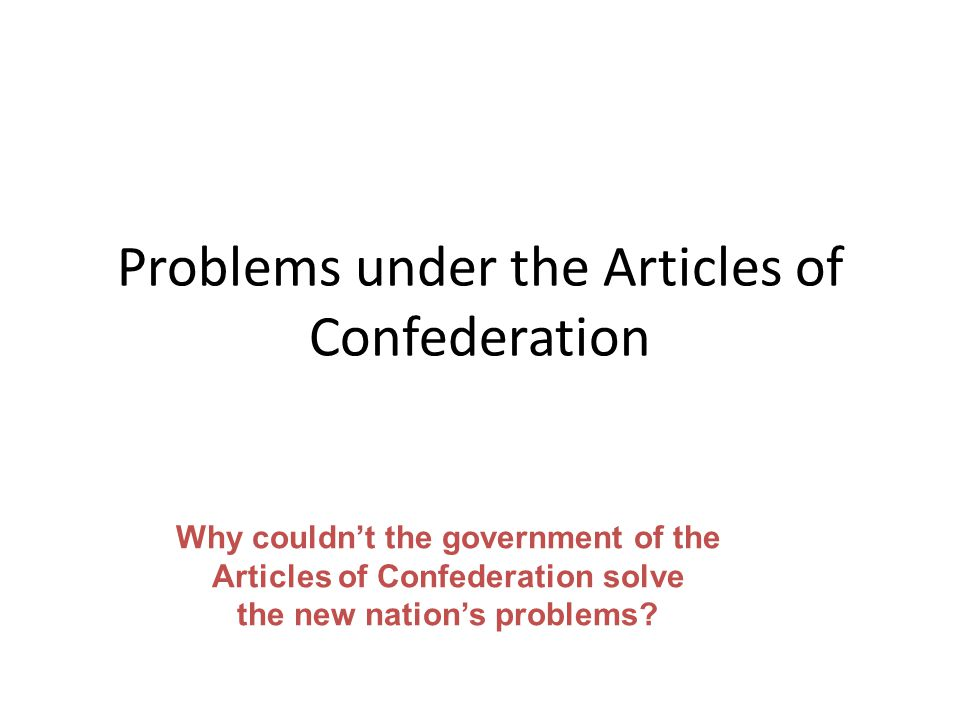 Problems under the Articles of Confederation Why couldnt the government of the Articles of Confederation solve the new nations problems?