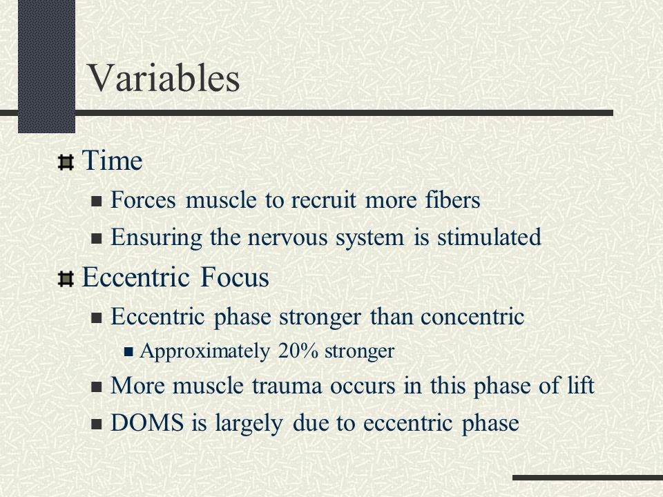 Variables Time Forces muscle to recruit more fibers Ensuring the nervous system is stimulated Eccentric Focus Eccentric phase stronger than concentric
