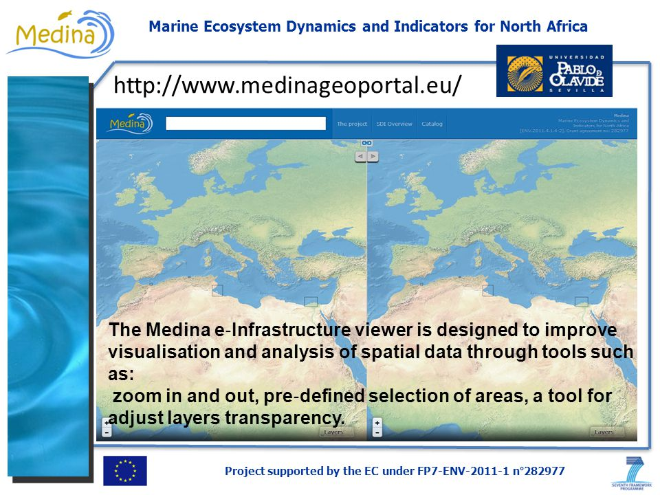 Project supported by the EC under FP7-ENV-2011-1 n°282977 Marine Ecosystem Dynamics and Indicators for North Africa http://www.medinageoportal.eu/ The Medina e Infrastructure viewer is designed to improve visualisation and analysis of spatial data through tools such as: zoom in and out, pre defined selection of areas, a tool for adjust layers transparency.