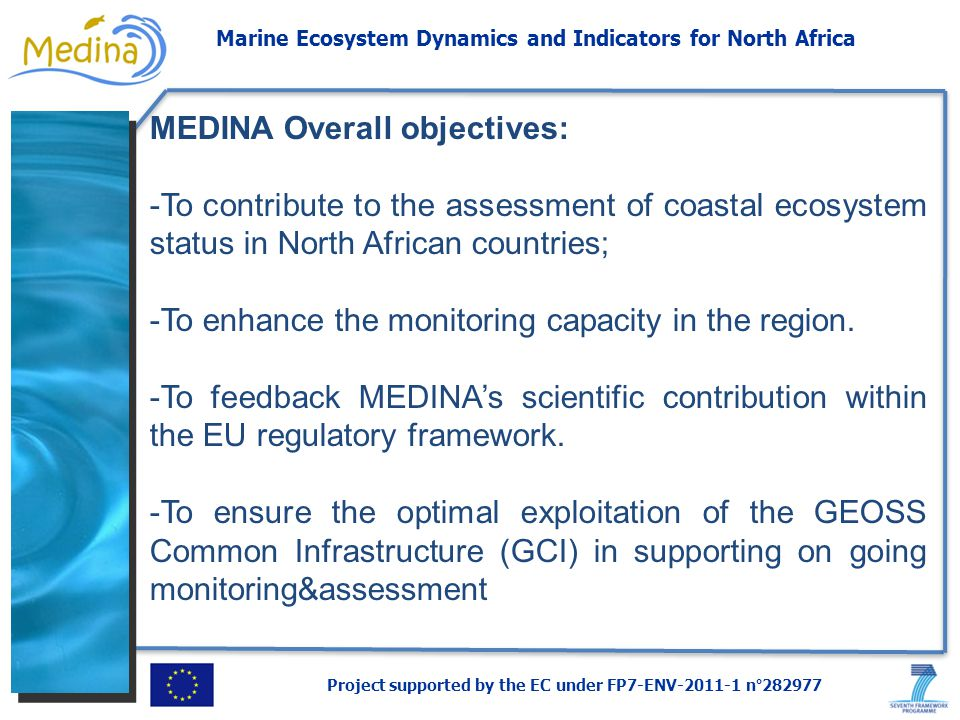 Project supported by the EC under FP7-ENV-2011-1 n°282977 Marine Ecosystem Dynamics and Indicators for North Africa MEDINA Overall objectives: -To contribute to the assessment of coastal ecosystem status in North African countries; -To enhance the monitoring capacity in the region.