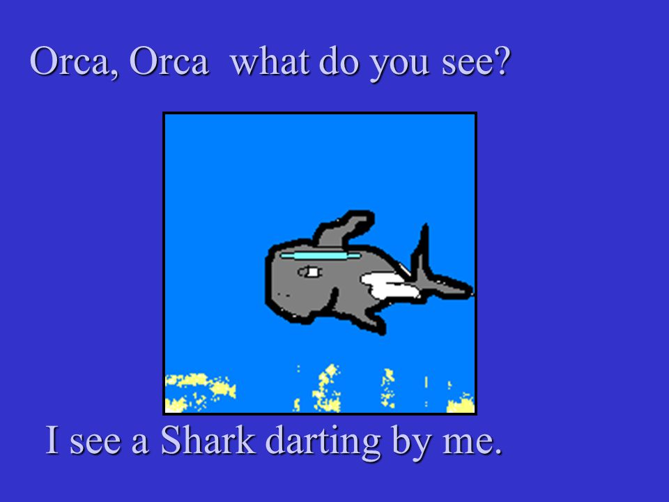 Orca, Orca what do you see I see a Shark darting by me. I see a Shark darting by me.