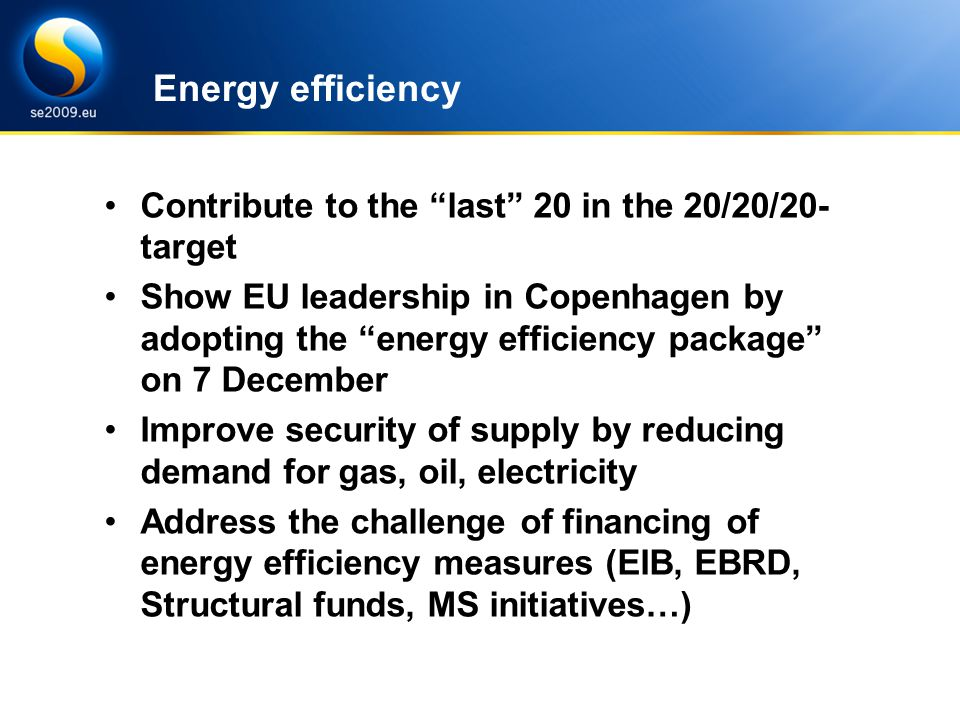 Energy Efficiency under SE Presidency Challenges and goals Energy efficiency Contribute to the last 20 in the 20/20/20- target Show EU leadership in Copenhagen by adopting the energy efficiency package on 7 December Improve security of supply by reducing demand for gas, oil, electricity Address the challenge of financing of energy efficiency measures (EIB, EBRD, Structural funds, MS initiatives…)