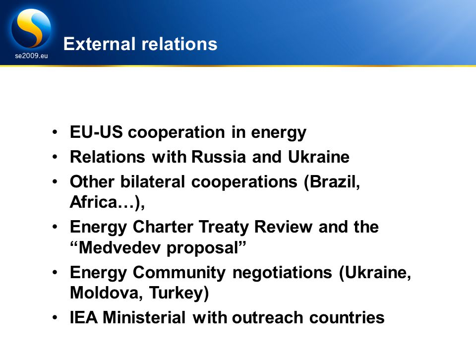 Energy Efficiency under SE Presidency Challenges and goals EU-US cooperation in energy Relations with Russia and Ukraine Other bilateral cooperations (Brazil, Africa…), Energy Charter Treaty Review and the Medvedev proposal Energy Community negotiations (Ukraine, Moldova, Turkey) IEA Ministerial with outreach countries External relations