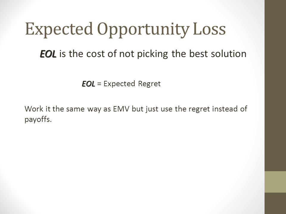 Expected Opportunity Loss EOL EOL is the cost of not picking the best solution EOL EOL = Expected Regret Work it the same way as EMV but just use the