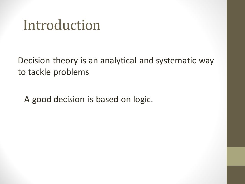 Introduction Decision theory is an analytical and systematic way to tackle problems A good decision is based on logic.