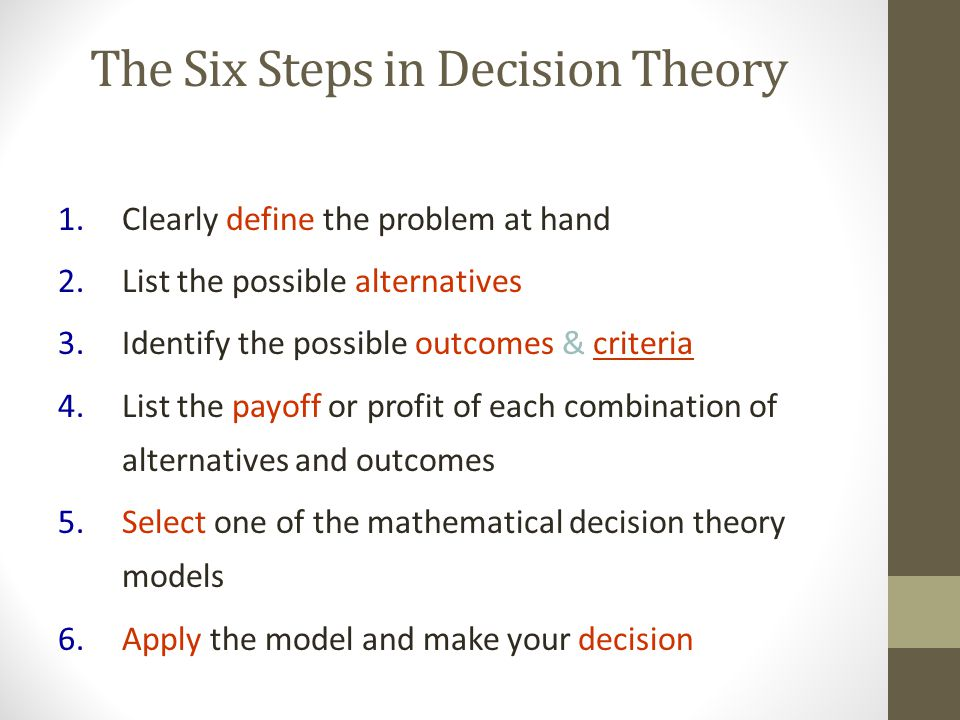 The Six Steps in Decision Theory 1.Clearly define the problem at hand 2.List the possible alternatives 3.Identify the possible outcomes & criteria 4.L