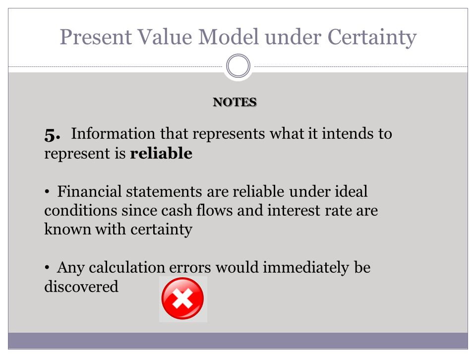 Present Value Model under Certainty 5. Information that represents what it intends to represent is reliable Financial statements are reliable under id