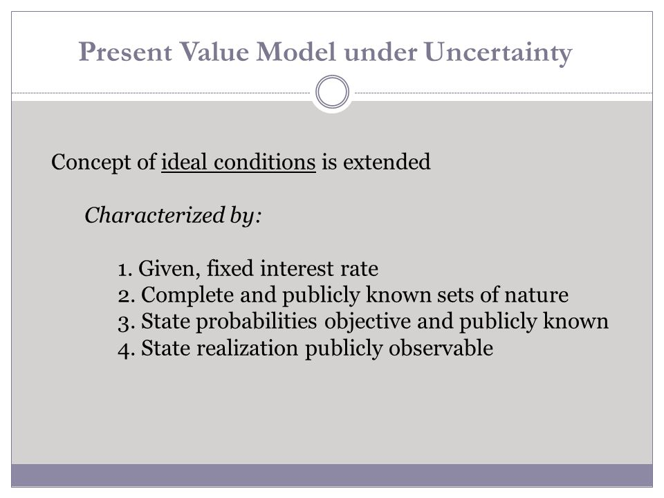 Present Value Model under Uncertainty Concept of ideal conditions is extended Characterized by: 1. Given, fixed interest rate 2. Complete and publicly