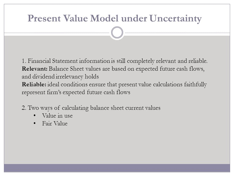 Present Value Model under Uncertainty 1. Financial Statement information is still completely relevant and reliable. Relevant: Balance Sheet values are