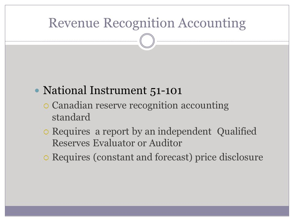 Revenue Recognition Accounting National Instrument 51-101 Canadian reserve recognition accounting standard Requires a report by an independent Qualifi