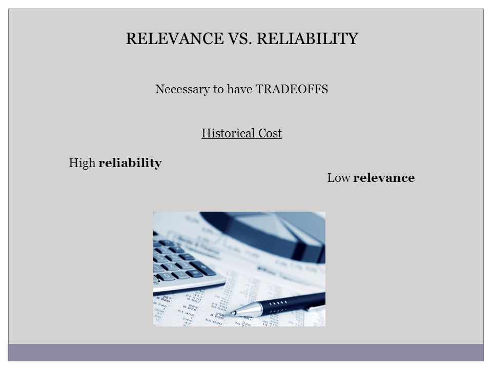RELEVANCE VS. RELIABILITY Necessary to have TRADEOFFS Historical Cost High reliability Low relevance