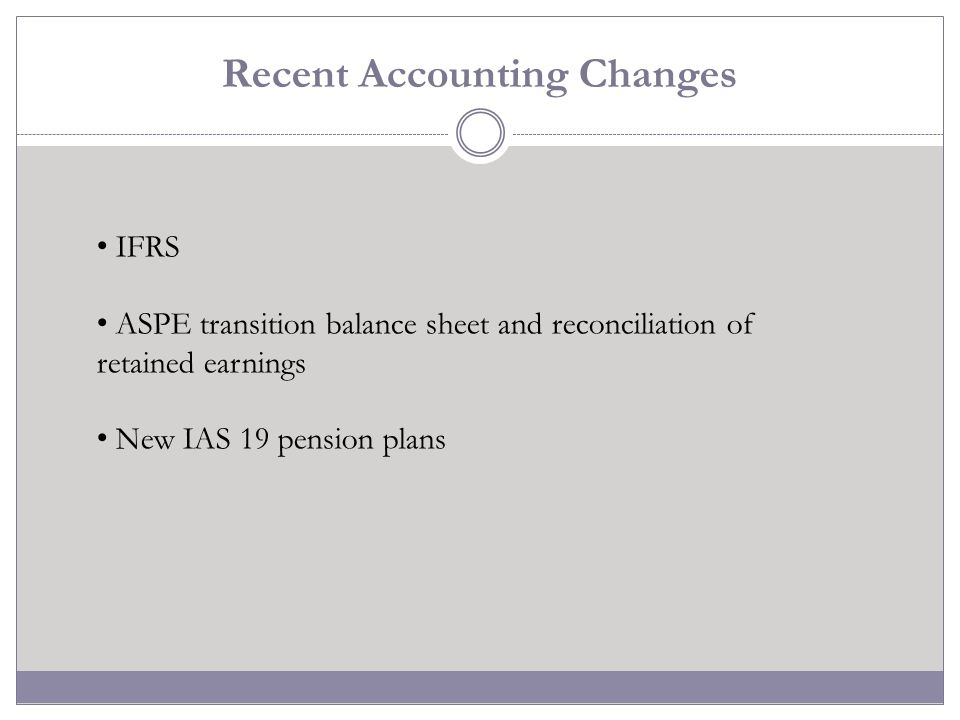 Recent Accounting Changes IFRS ASPE transition balance sheet and reconciliation of retained earnings New IAS 19 pension plans