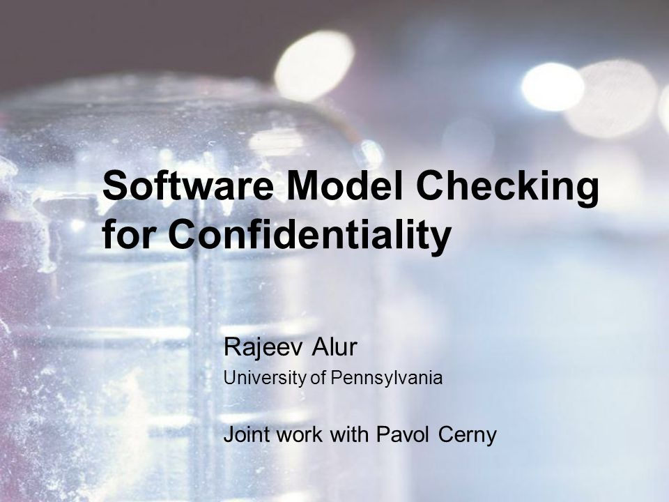 Software Model Checking for Confidentiality Rajeev Alur University of Pennsylvania Joint work with Pavol Cerny