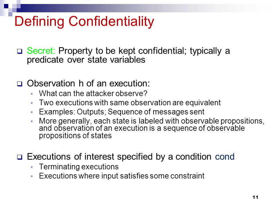 11 Defining Confidentiality Secret: Property to be kept confidential; typically a predicate over state variables Observation h of an execution: What can the attacker observe.
