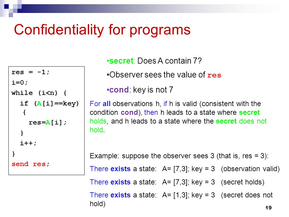 19 Confidentiality for programs res = -1; i=0; while (i<n) { if (A[i]==key) { res=A[i]; } i++; } send res; For all observations h, if h is valid (consistent with the condition cond), then h leads to a state where secret holds, and h leads to a state where the secret does not hold.