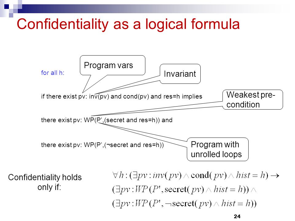 24 Confidentiality as a logical formula for all h: if there exist pv: inv(pv) and cond(pv) and res=h implies there exist pv: WP(P,(secret and res=h)) and there exist pv: WP(P,(¬secret and res=h)) Invariant Program with unrolled loops Confidentiality holds only if: Program vars Weakest pre- condition