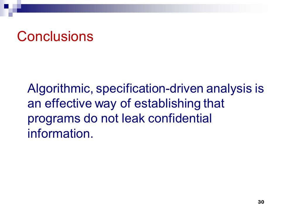 30 Conclusions Algorithmic, specification-driven analysis is an effective way of establishing that programs do not leak confidential information.