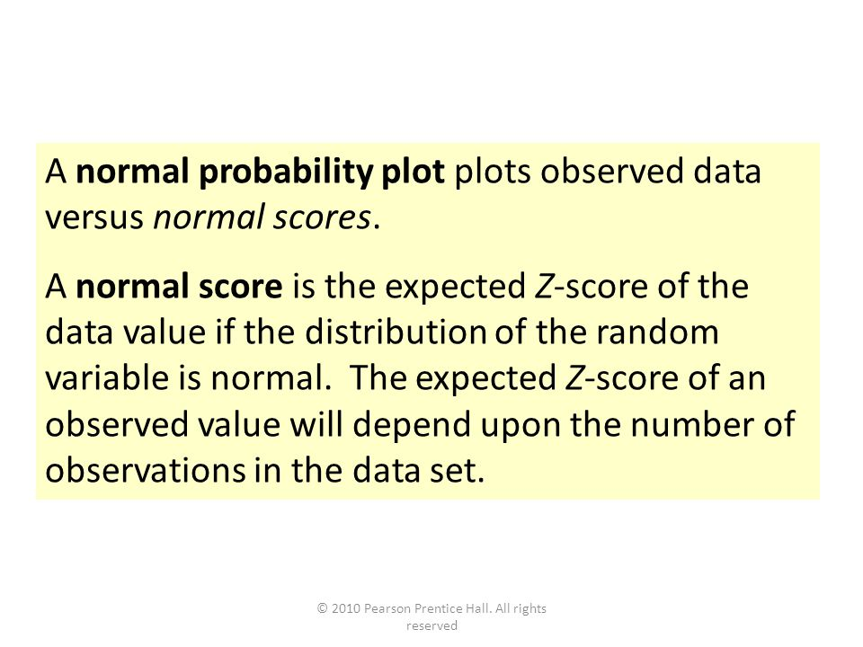 © 2010 Pearson Prentice Hall. All rights reserved A normal probability plot plots observed data versus normal scores. A normal score is the expected Z