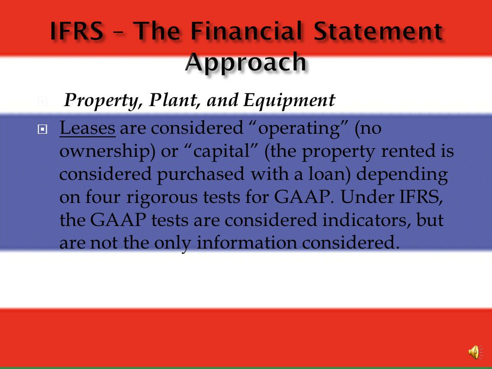 Property Plant and Equipment – There are two differences between IFRS and GAAP. These involve Fair Value Accounting and Leases: Fair Value Accounting