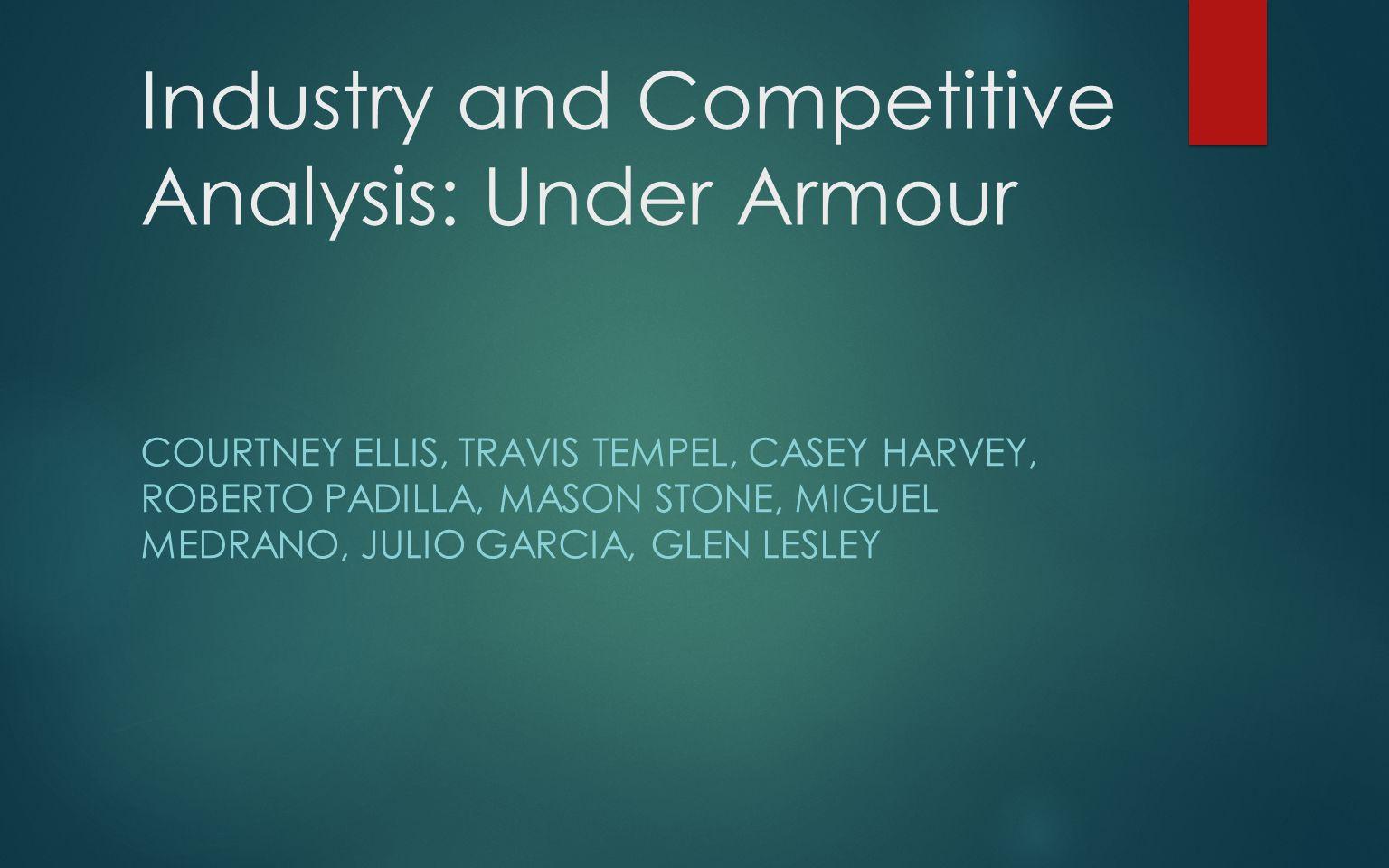 Industry and Competitive Analysis: Under Armour COURTNEY ELLIS, TRAVIS TEMPEL, CASEY HARVEY, ROBERTO PADILLA, MASON STONE, MIGUEL MEDRANO, JULIO GARCI