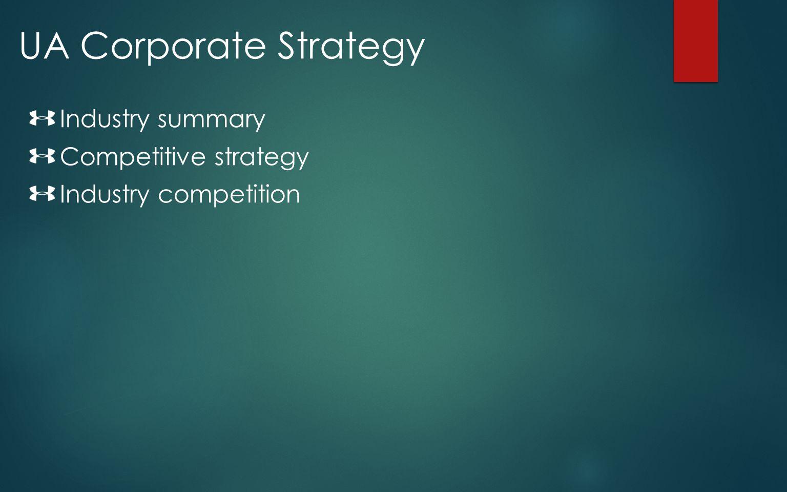 UA Corporate Strategy Industry summary Competitive strategy Industry competition
