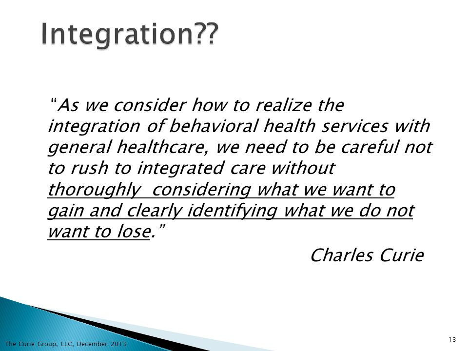 As we consider how to realize the integration of behavioral health services with general healthcare, we need to be careful not to rush to integrated c
