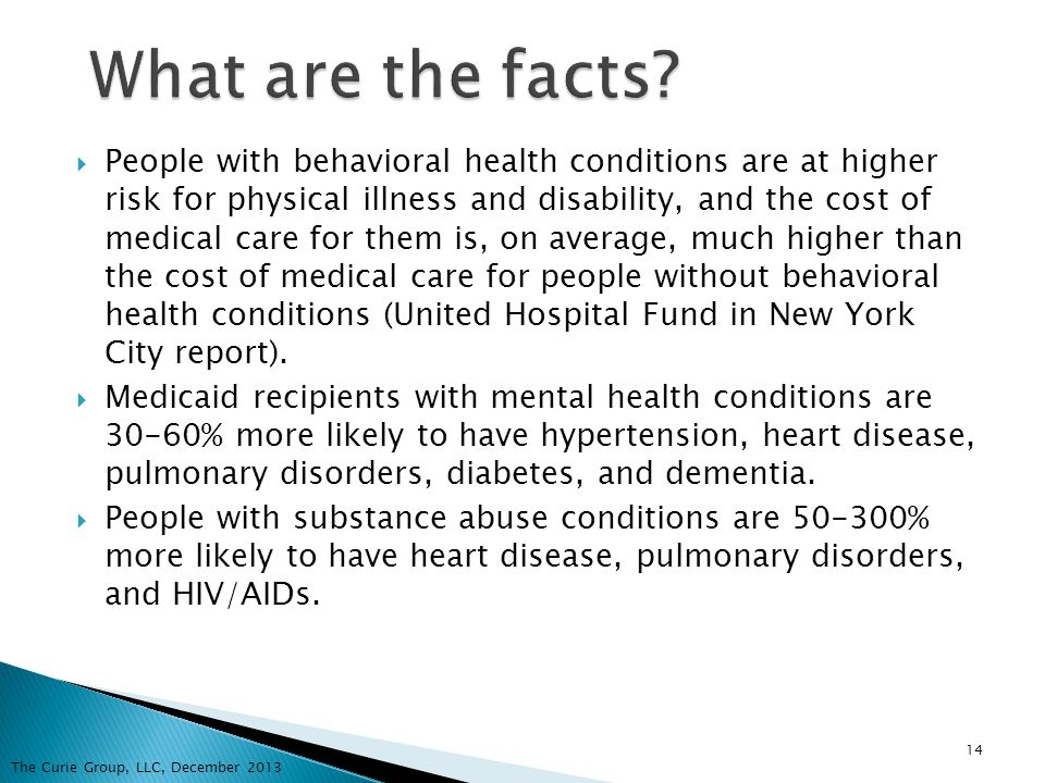 People with behavioral health conditions are at higher risk for physical illness and disability, and the cost of medical care for them is, on average,