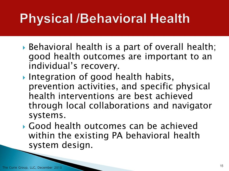 15 Physical /Behavioral Health Behavioral health is a part of overall health; good health outcomes are important to an individuals recovery. Integrati