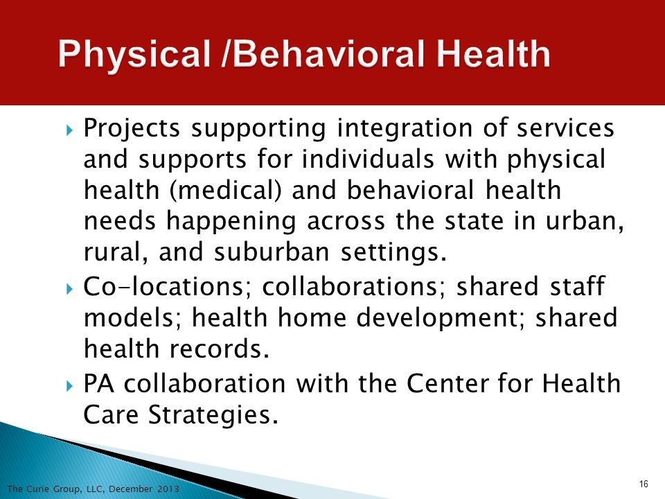 16 Physical /Behavioral Health Projects supporting integration of services and supports for individuals with physical health (medical) and behavioral