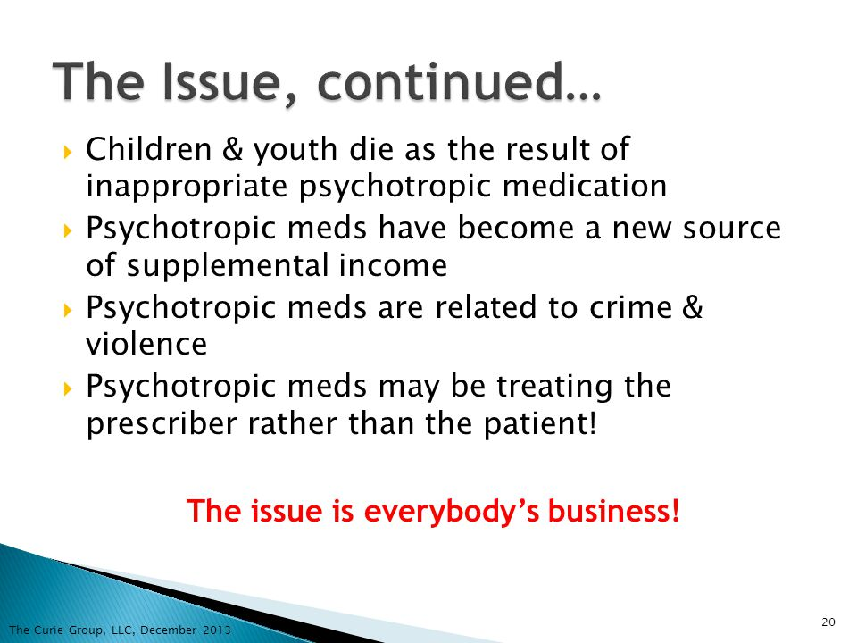 Children & youth die as the result of inappropriate psychotropic medication Psychotropic meds have become a new source of supplemental income Psychotr
