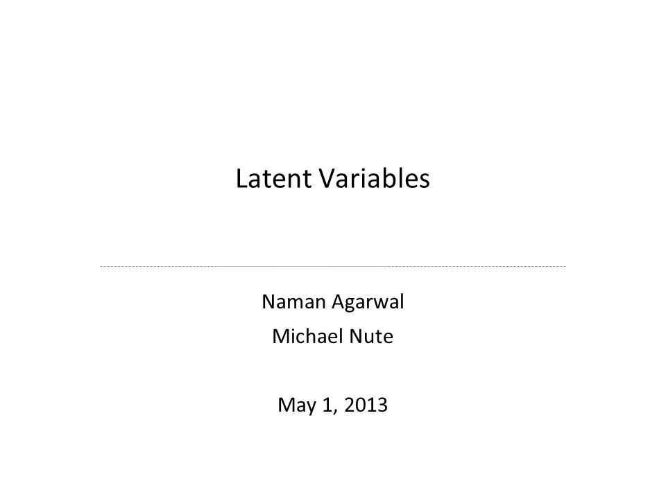 Latent Variables Naman Agarwal Michael Nute May 1, 2013