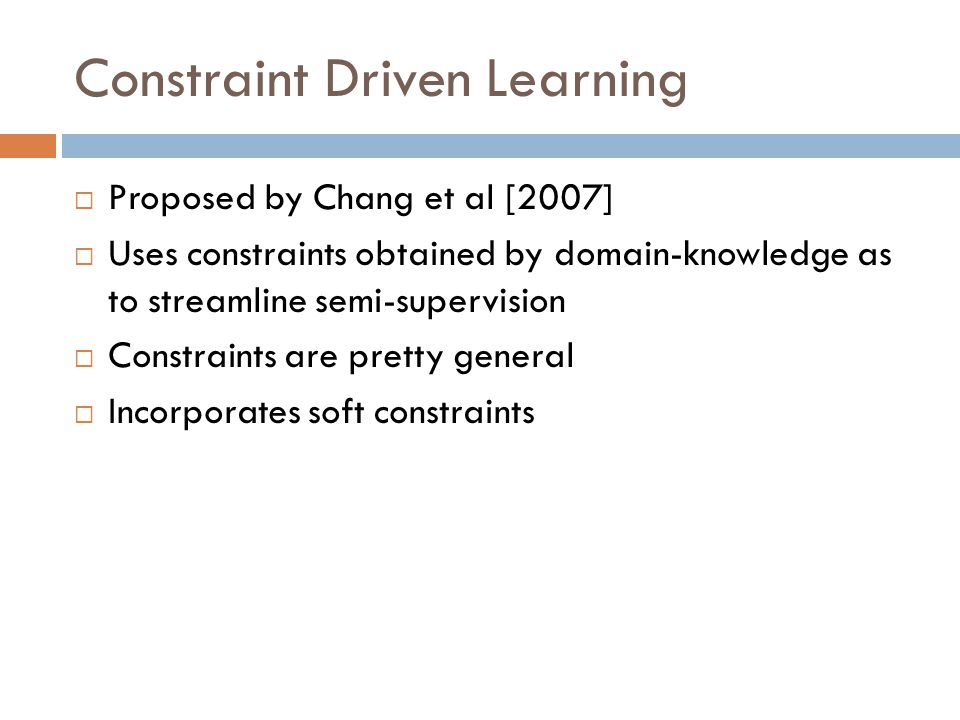 Constraint Driven Learning Proposed by Chang et al [2007] Uses constraints obtained by domain-knowledge as to streamline semi-supervision Constraints are pretty general Incorporates soft constraints