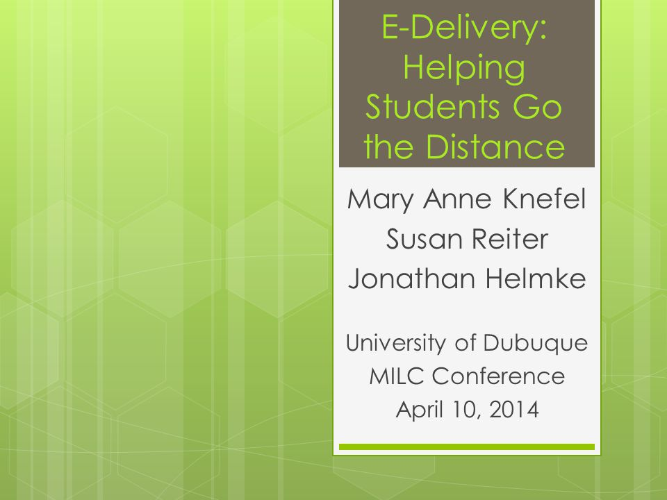 E-Delivery: Helping Students Go the Distance Mary Anne Knefel Susan Reiter Jonathan Helmke University of Dubuque MILC Conference April 10, 2014