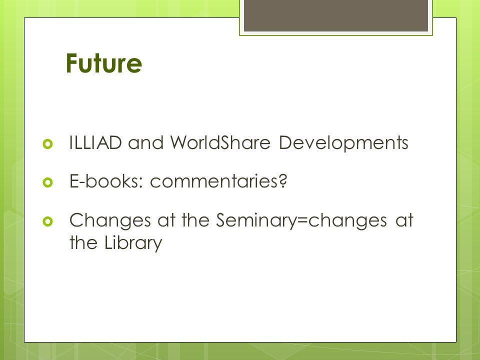 Future ILLIAD and WorldShare Developments E-books: commentaries? Changes at the Seminary=changes at the Library