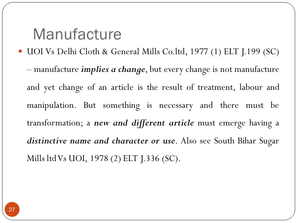 UOI Vs Delhi Cloth & General Mills Co.ltd, 1977 (1) ELT J.199 (SC) – manufacture implies a change, but every change is not manufacture and yet change