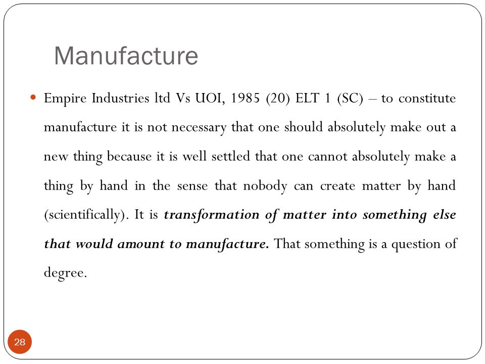 Empire Industries ltd Vs UOI, 1985 (20) ELT 1 (SC) – to constitute manufacture it is not necessary that one should absolutely make out a new thing bec