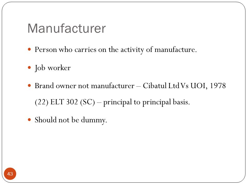 Person who carries on the activity of manufacture. Job worker Brand owner not manufacturer – Cibatul Ltd Vs UOI, 1978 (22) ELT 302 (SC) – principal to