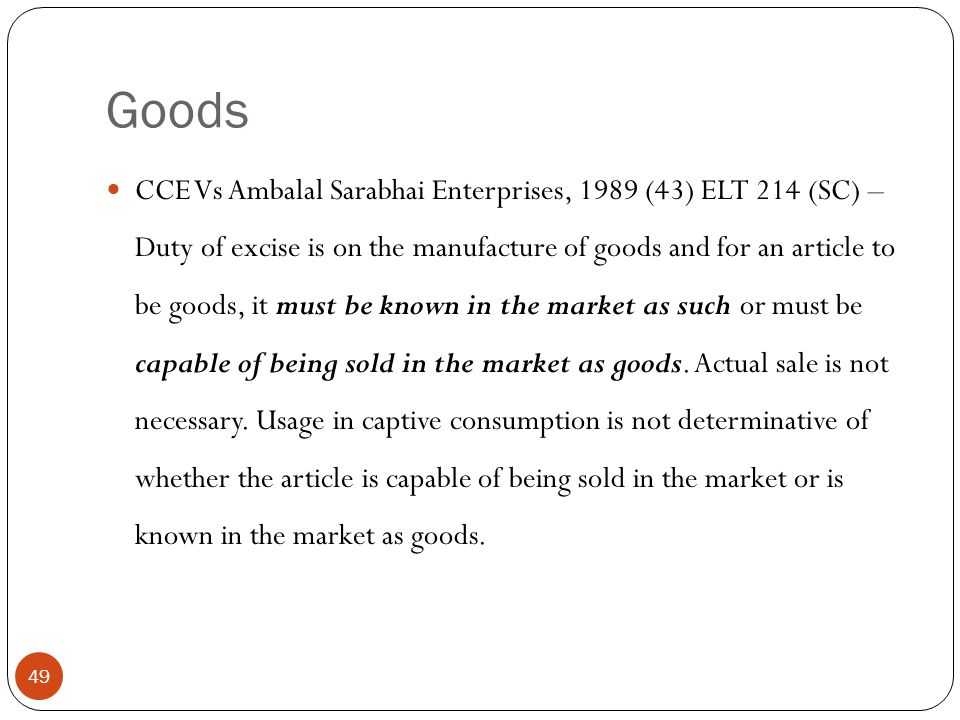 CCE Vs Ambalal Sarabhai Enterprises, 1989 (43) ELT 214 (SC) – Duty of excise is on the manufacture of goods and for an article to be goods, it must be