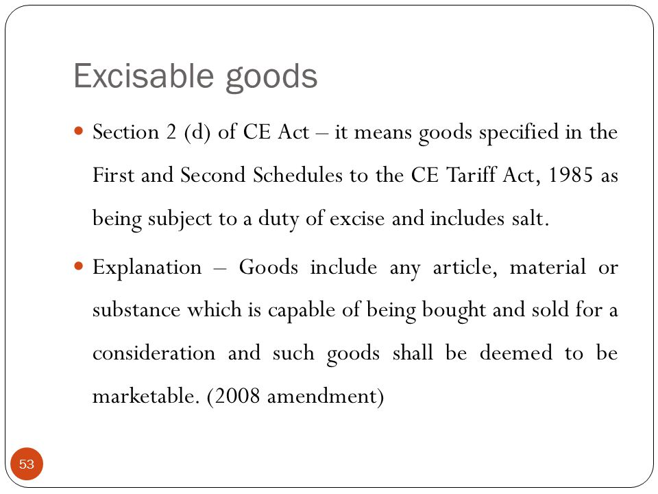 Section 2 (d) of CE Act – it means goods specified in the First and Second Schedules to the CE Tariff Act, 1985 as being subject to a duty of excise a