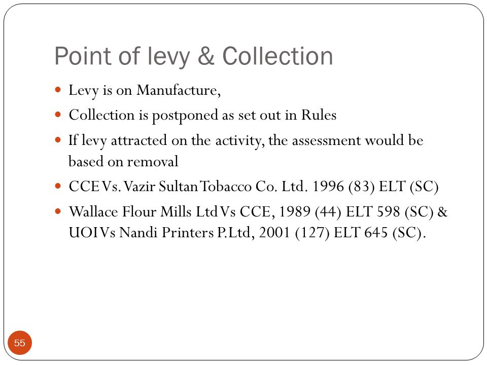 Point of levy & Collection Levy is on Manufacture, Collection is postponed as set out in Rules If levy attracted on the activity, the assessment would