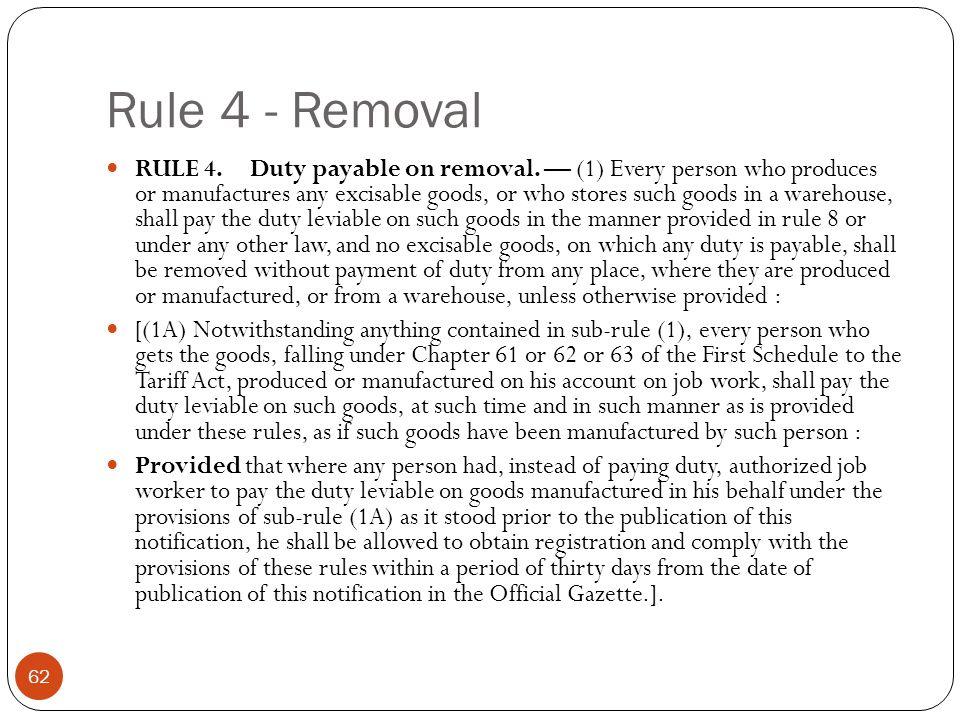 Rule 4 - Removal RULE 4. Duty payable on removal. (1) Every person who produces or manufactures any excisable goods, or who stores such goods in a war