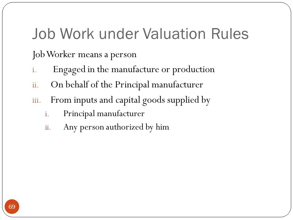 Job Work under Valuation Rules Job Worker means a person i. Engaged in the manufacture or production ii. On behalf of the Principal manufacturer iii.