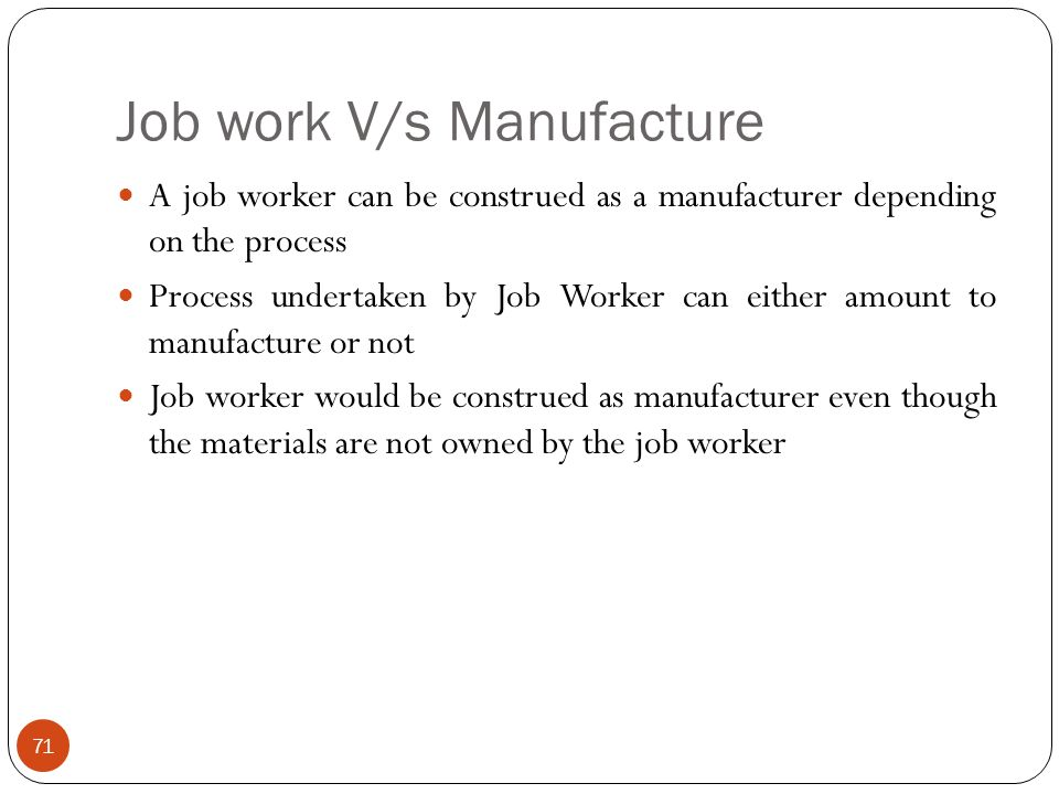 Job work V/s Manufacture A job worker can be construed as a manufacturer depending on the process Process undertaken by Job Worker can either amount t