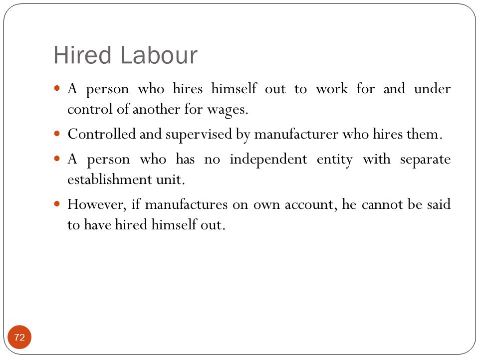 Hired Labour A person who hires himself out to work for and under control of another for wages. Controlled and supervised by manufacturer who hires th