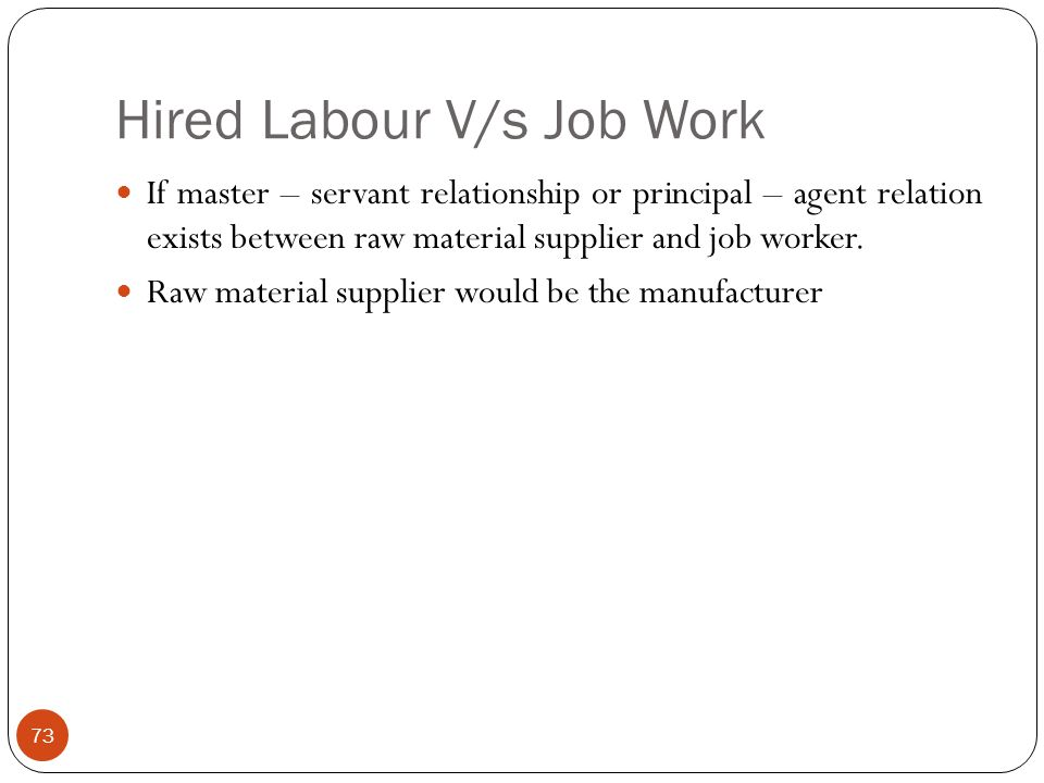 Hired Labour V/s Job Work If master – servant relationship or principal – agent relation exists between raw material supplier and job worker. Raw mate